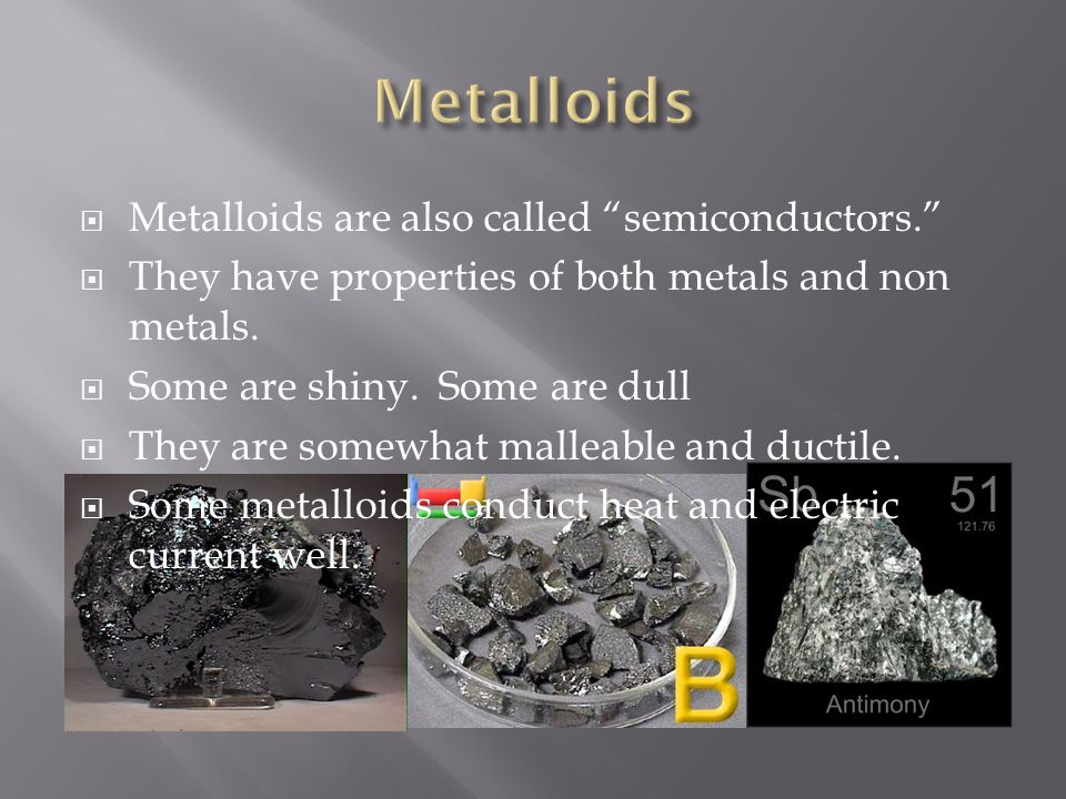 Metalloids Metalloids are also called semiconductors.