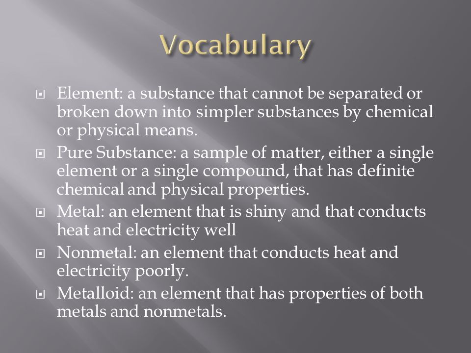 Vocabulary Element: a substance that cannot be separated or broken down into simpler substances by chemical or physical means.