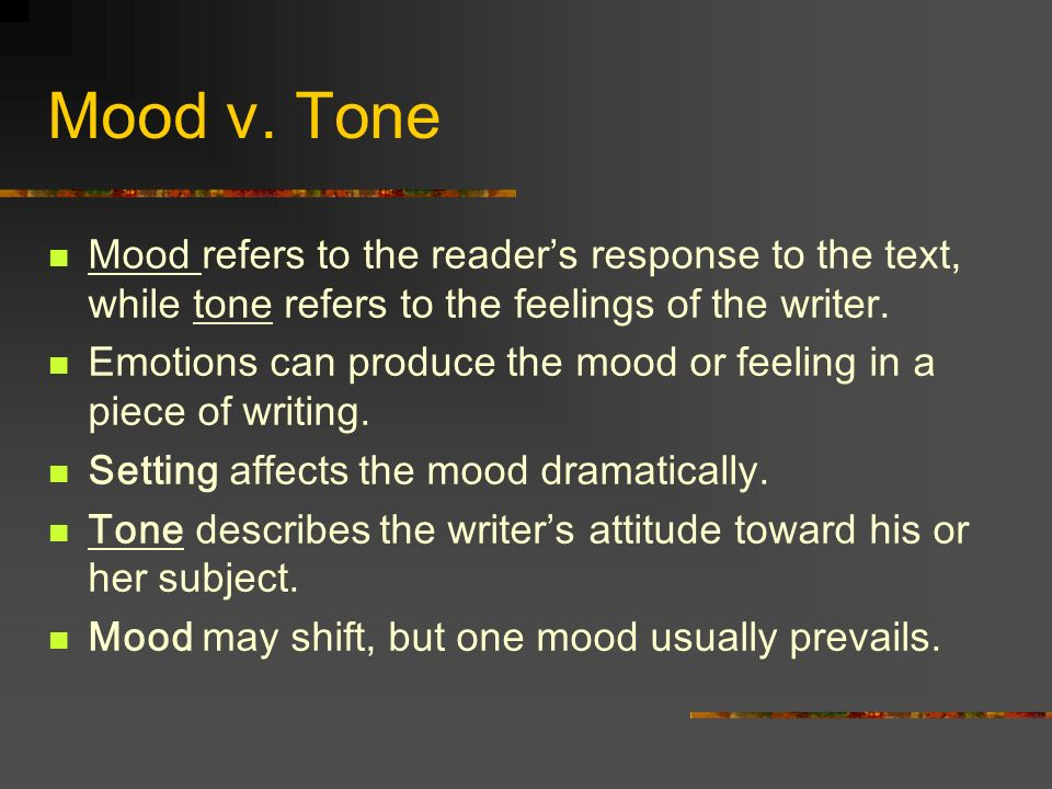 Mood v. Tone Mood refers to the reader's response to the text, while tone refers to the feelings of the writer.