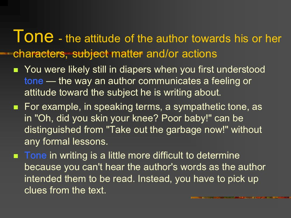 Tone - the attitude of the author towards his or her characters, subject matter and/or actions