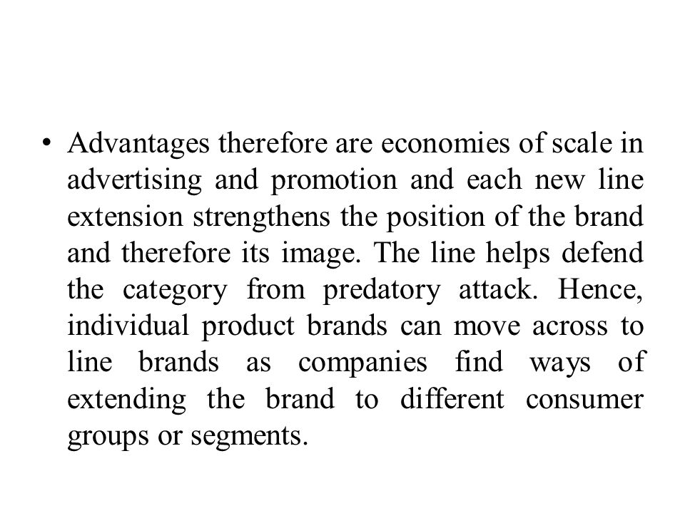 Advantages therefore are economies of scale in advertising and promotion and each new line extension strengthens the position of the brand and therefore its image.