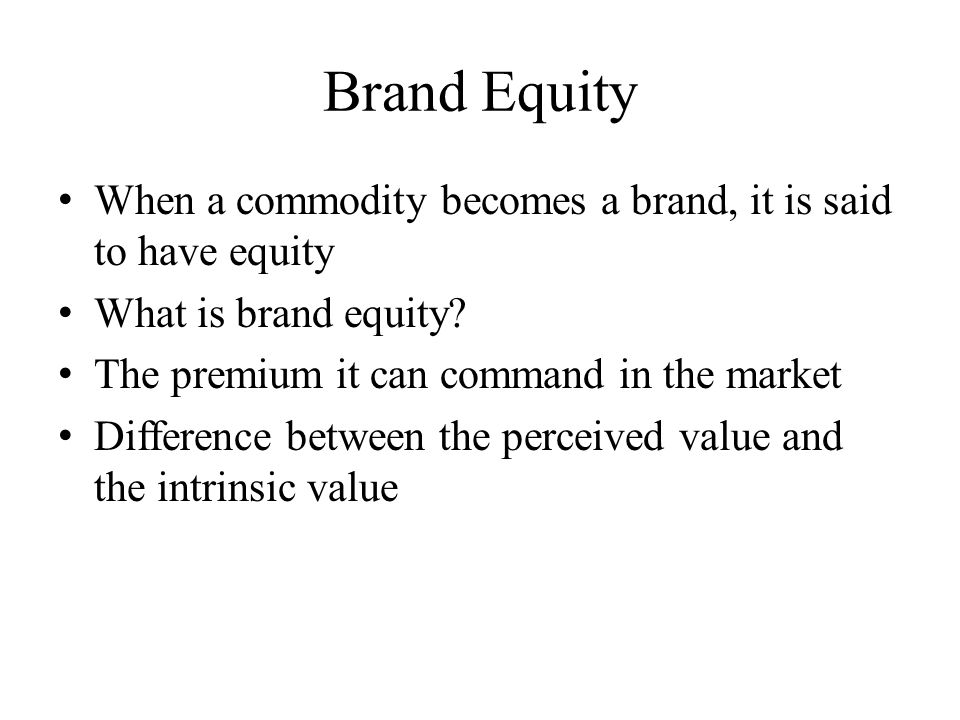 Brand Equity When a commodity becomes a brand, it is said to have equity. What is brand equity The premium it can command in the market.