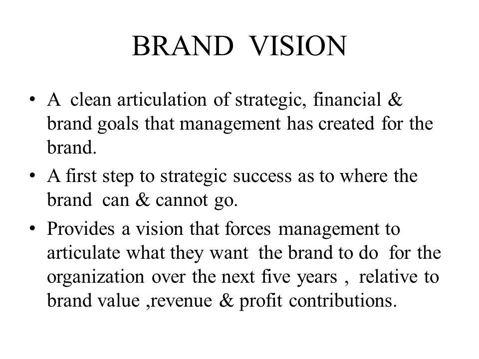 BRAND VISION A clean articulation of strategic, financial & brand goals that management has created for the brand.