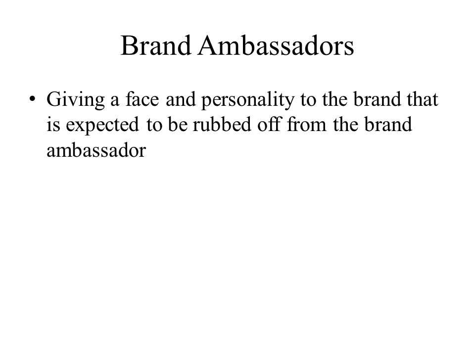 Brand Ambassadors Giving a face and personality to the brand that is expected to be rubbed off from the brand ambassador.