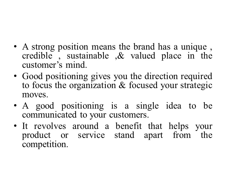 A strong position means the brand has a unique , credible , sustainable ,& valued place in the customer's mind.