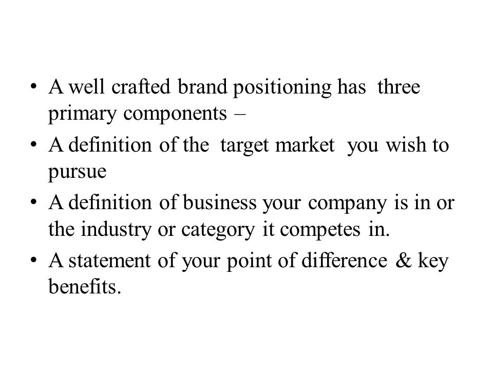 A well crafted brand positioning has three primary components –