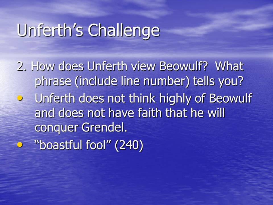 Unferth's Challenge 2. How does Unferth view Beowulf What phrase (include line number) tells you