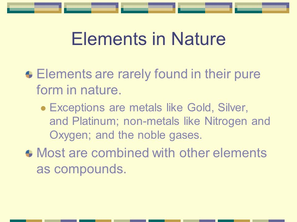 Elements in Nature Elements are rarely found in their pure form in nature.