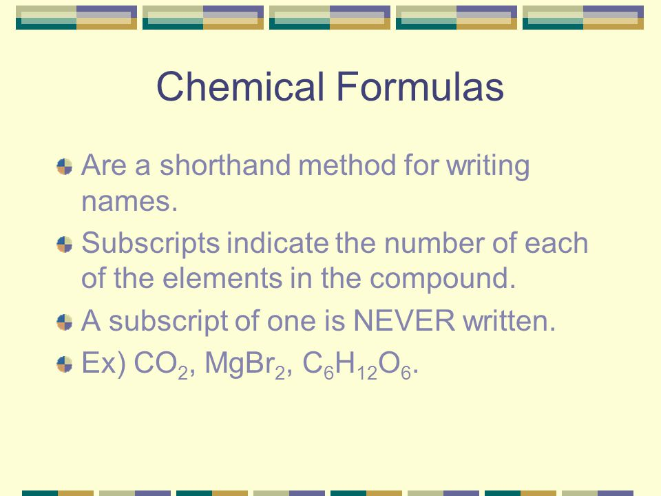Chemical Formulas Are a shorthand method for writing names.
