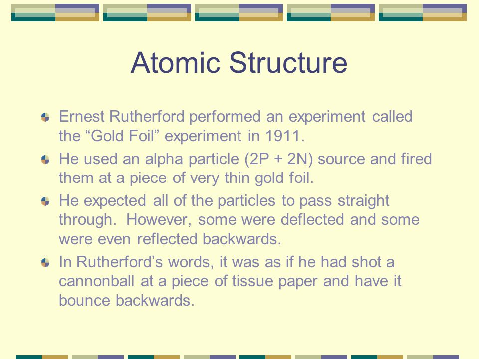 Atomic Structure Ernest Rutherford performed an experiment called the Gold Foil experiment in 1911.