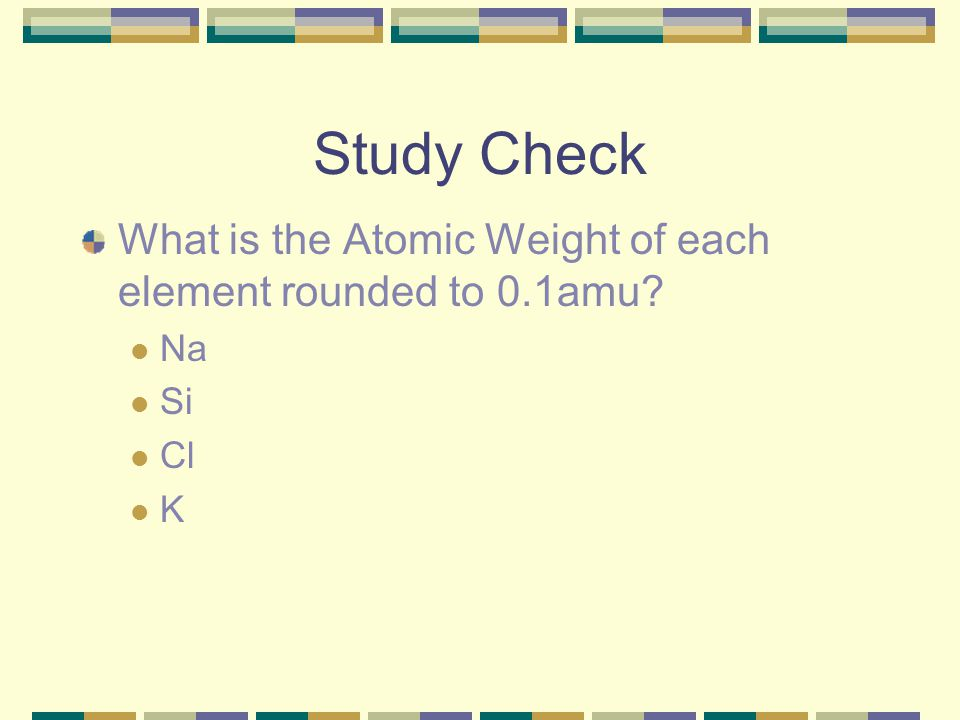 Study Check What is the Atomic Weight of each element rounded to 0.1amu Na Si Cl K