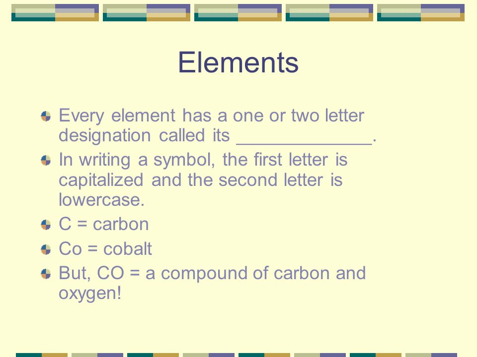 Elements Every element has a one or two letter designation called its _____________.