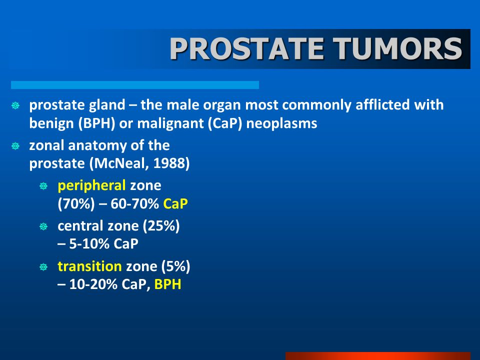 PROSTATE TUMORS prostate gland – the male organ most commonly afflicted with benign (BPH) or malignant (CaP) neoplasms.