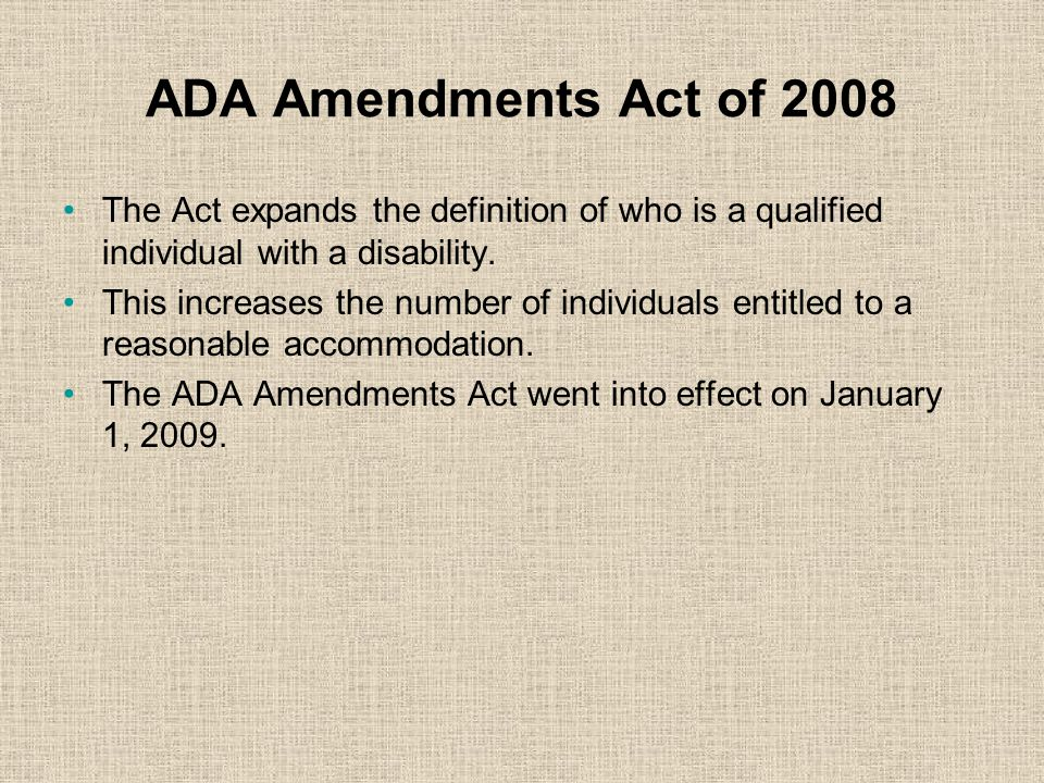ADA Amendments Act of 2008 The Act expands the definition of who is a qualified individual with a disability.