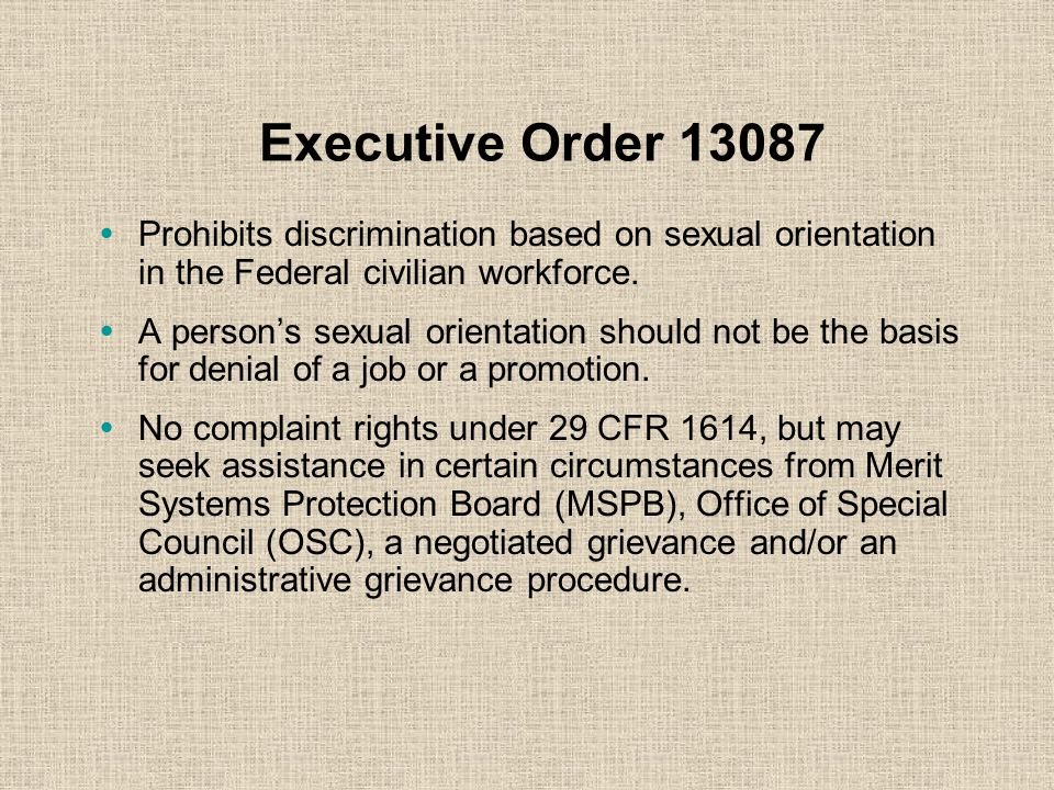 Executive Order 13087 Prohibits discrimination based on sexual orientation in the Federal civilian workforce.