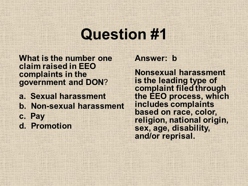 Question #1 What is the number one claim raised in EEO complaints in the government and DON a. Sexual harassment.