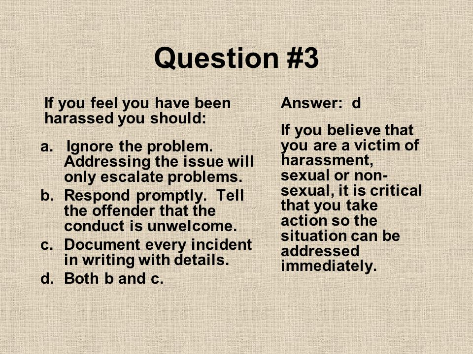 Question #3 If you feel you have been harassed you should: Answer: d