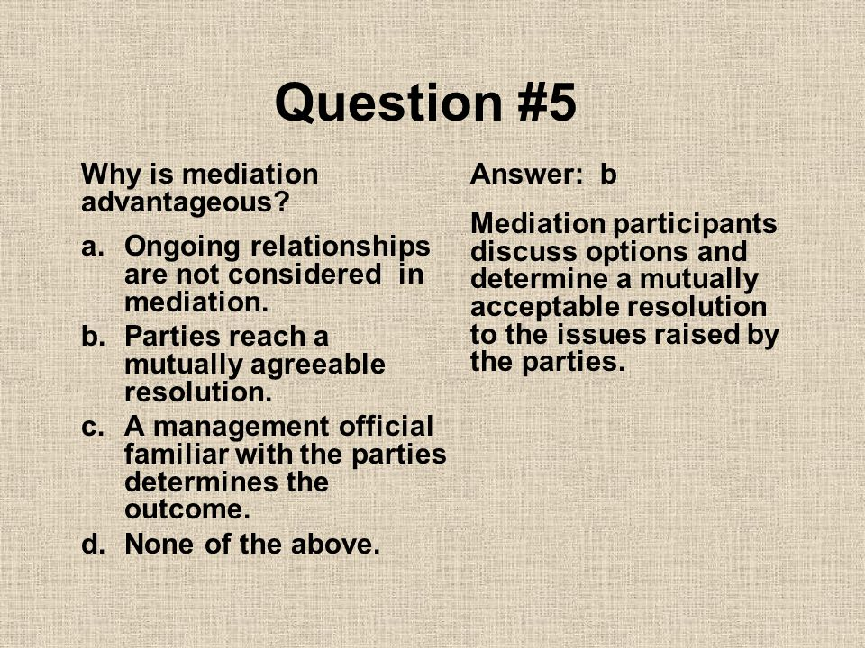 Question #5 Why is mediation advantageous Answer: b
