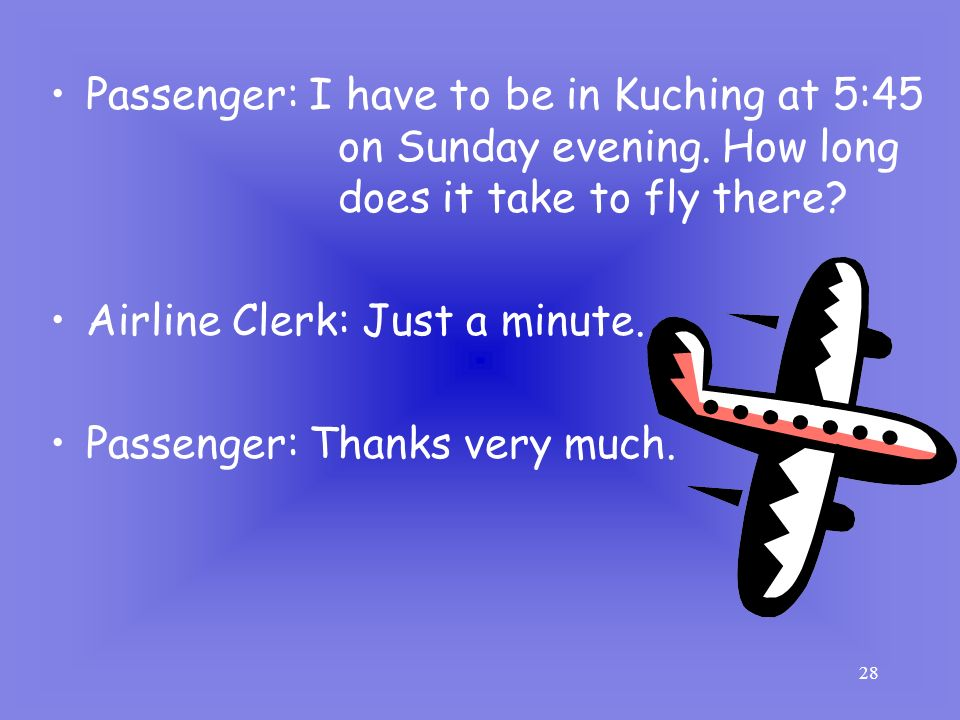 Passenger: I have to be in Kuching at 5:45 on Sunday evening. How long does it take to fly there