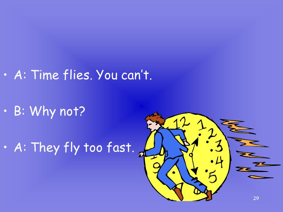A: Time flies. You can't. B: Why not A: They fly too fast.