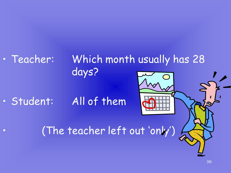 Teacher: Which month usually has 28 days