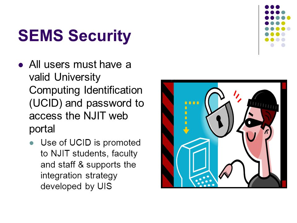 SEMS Security All users must have a valid University Computing Identification (UCID) and password to access the NJIT web portal.