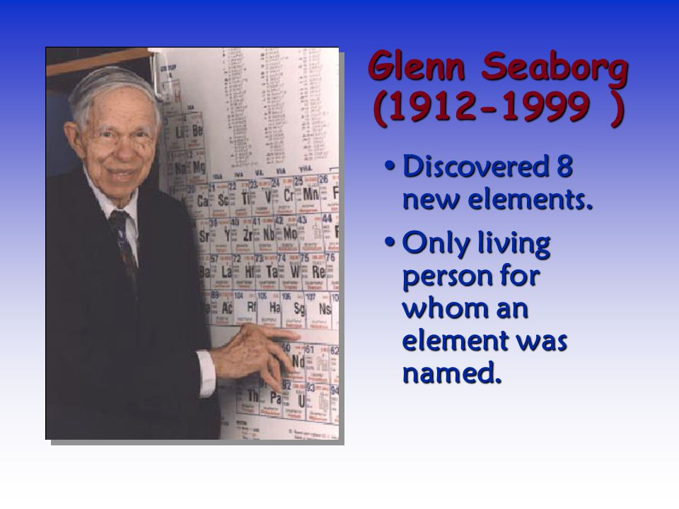 Glenn Seaborg (1912-1999 ) Discovered 8 new elements.
