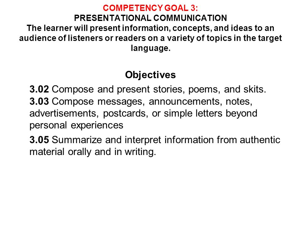 COMPETENCY GOAL 3: PRESENTATIONAL COMMUNICATION The learner will present information, concepts, and ideas to an audience of listeners or readers on a variety of topics in the target language.