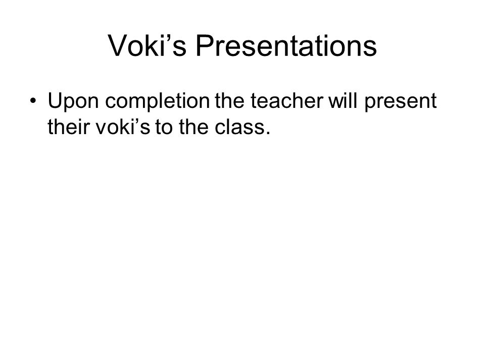 Voki's Presentations Upon completion the teacher will present their voki's to the class.