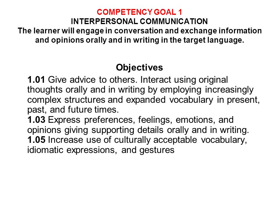 COMPETENCY GOAL 1 INTERPERSONAL COMMUNICATION The learner will engage in conversation and exchange information and opinions orally and in writing in the target language.