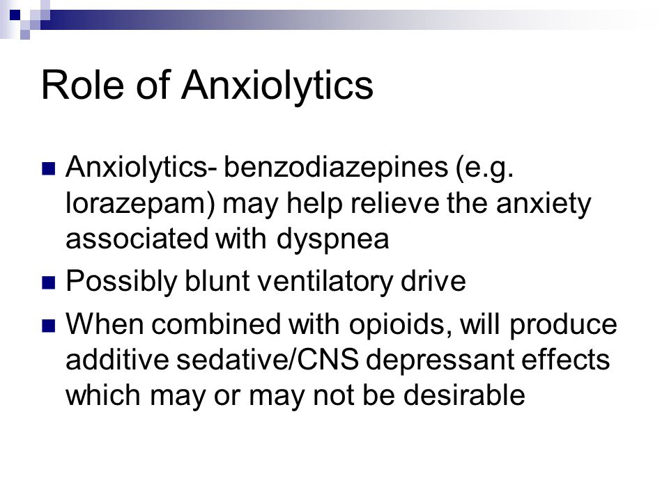 Role of Anxiolytics Anxiolytics- benzodiazepines (e.g. lorazepam) may help relieve the anxiety associated with dyspnea.