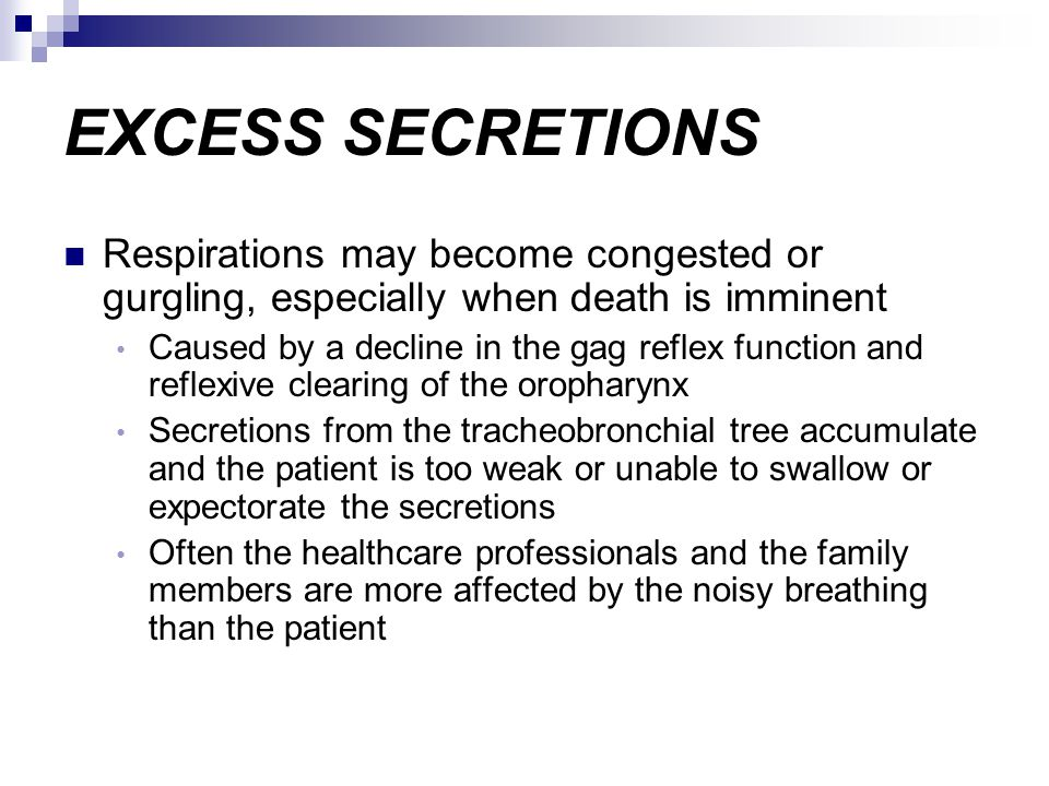 EXCESS SECRETIONS Respirations may become congested or gurgling, especially when death is imminent.