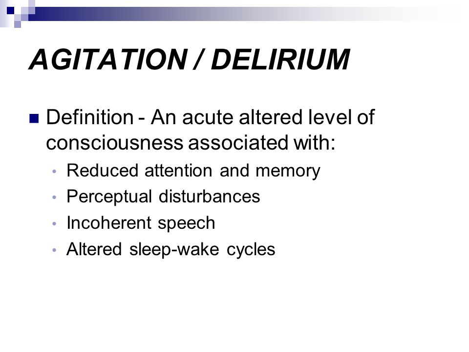 AGITATION / DELIRIUM Definition - An acute altered level of consciousness associated with: Reduced attention and memory.