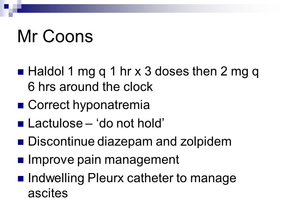 Mr Coons Haldol 1 mg q 1 hr x 3 doses then 2 mg q 6 hrs around the clock. Correct hyponatremia. Lactulose – 'do not hold'