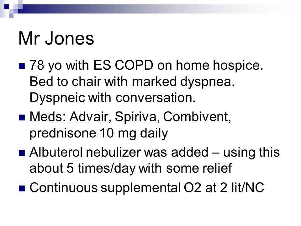 Mr Jones 78 yo with ES COPD on home hospice. Bed to chair with marked dyspnea. Dyspneic with conversation.