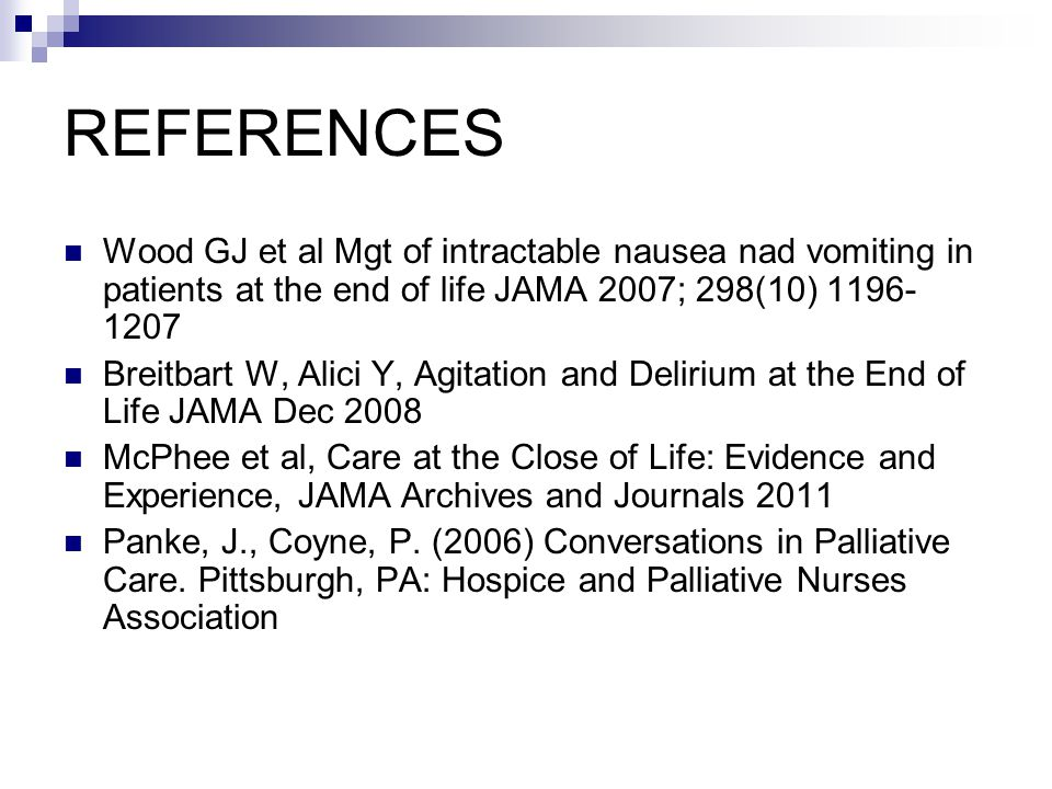 REFERENCES Wood GJ et al Mgt of intractable nausea nad vomiting in patients at the end of life JAMA 2007; 298(10)