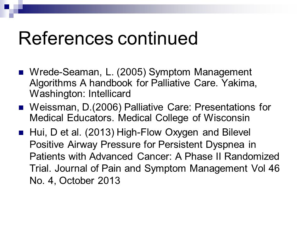 References continued Wrede-Seaman, L. (2005) Symptom Management Algorithms A handbook for Palliative Care. Yakima, Washington: Intellicard.