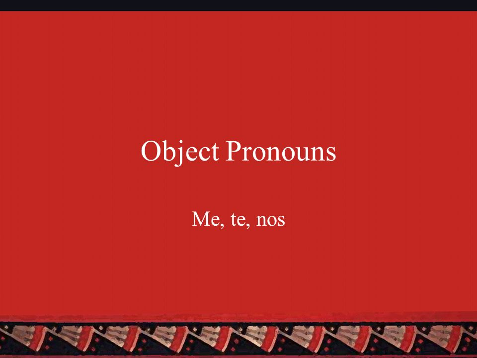 Object Pronouns Me, te, nos