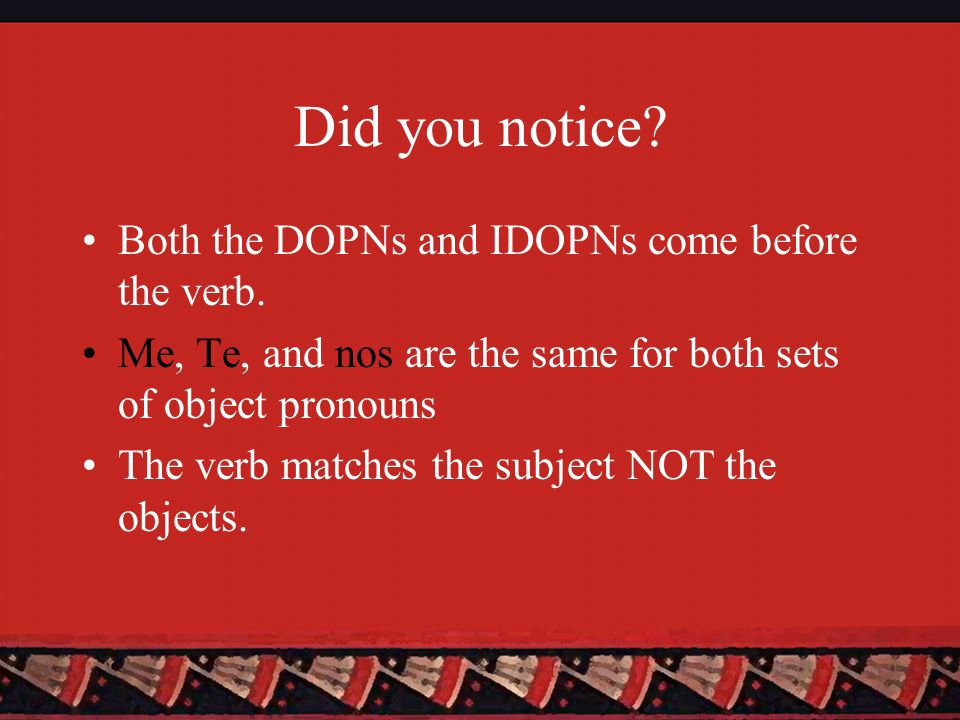 Did you notice Both the DOPNs and IDOPNs come before the verb.