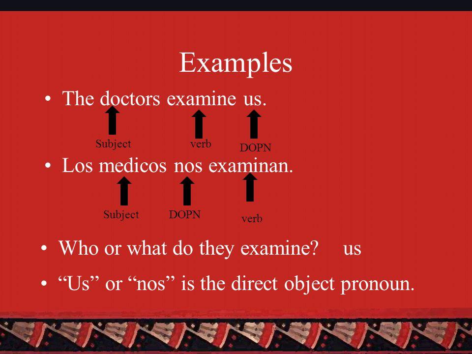 Examples The doctors examine us. Los medicos nos examinan.