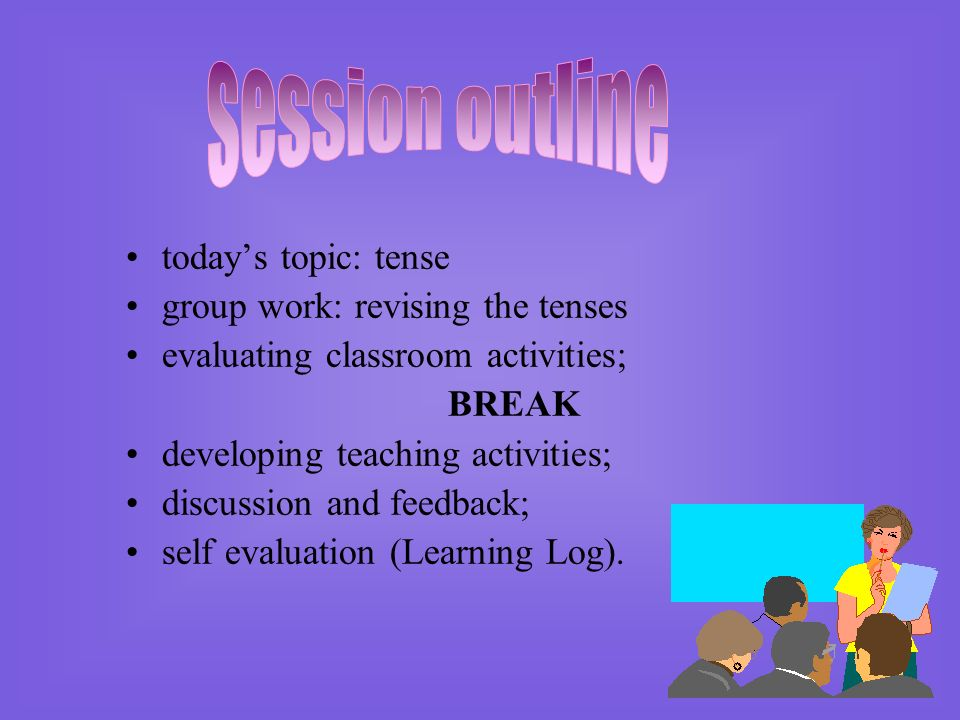 session outline today's topic: tense group work: revising the tenses
