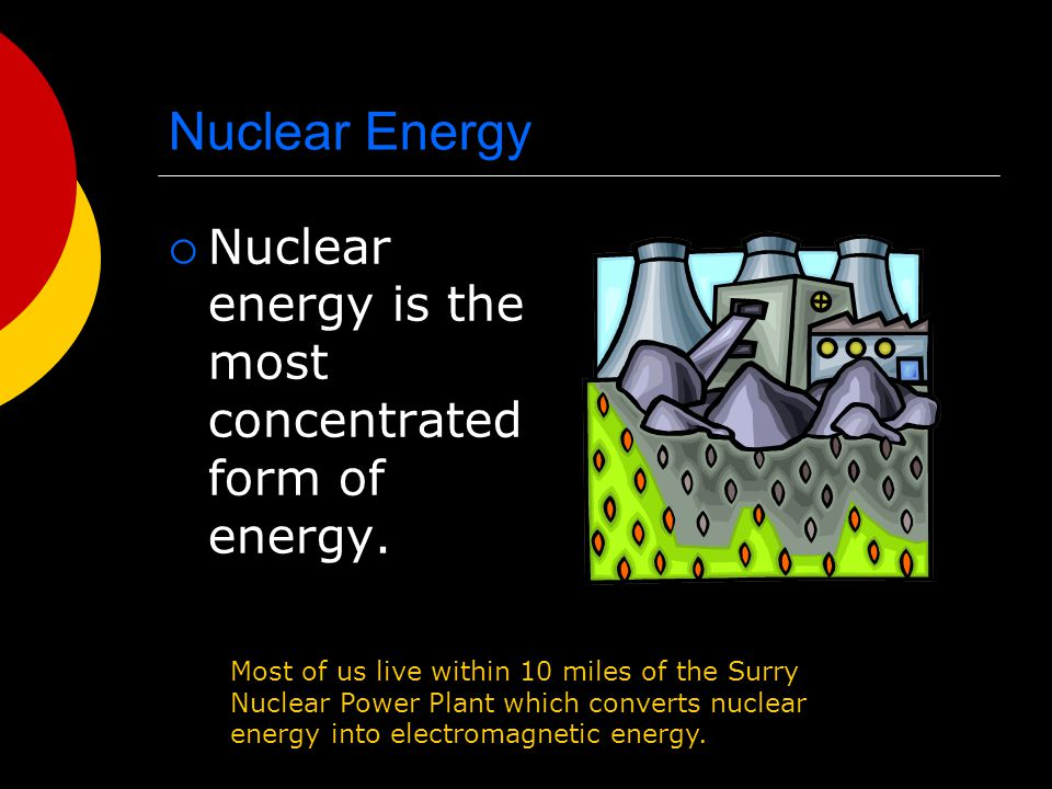 Nuclear Energy Nuclear energy is the most concentrated form of energy.