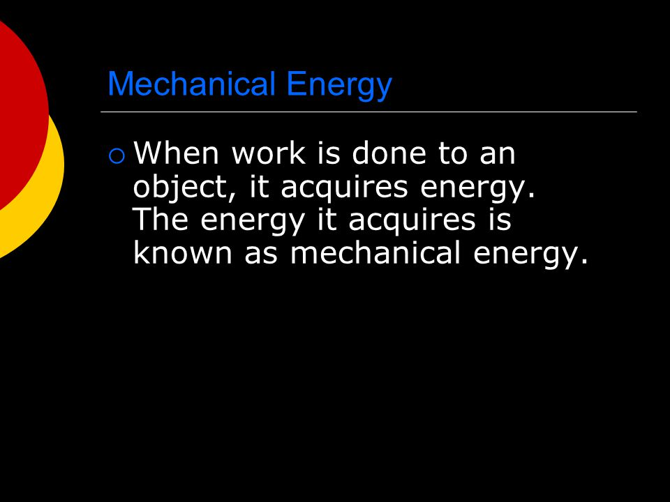 Mechanical Energy When work is done to an object, it acquires energy.