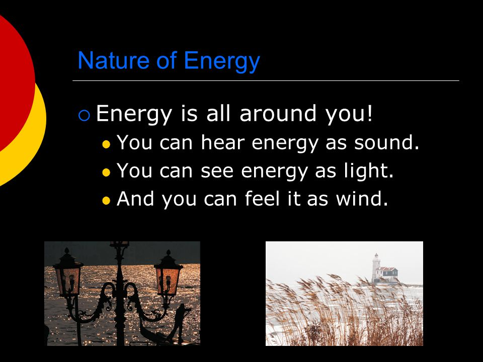 Nature of Energy Energy is all around you!