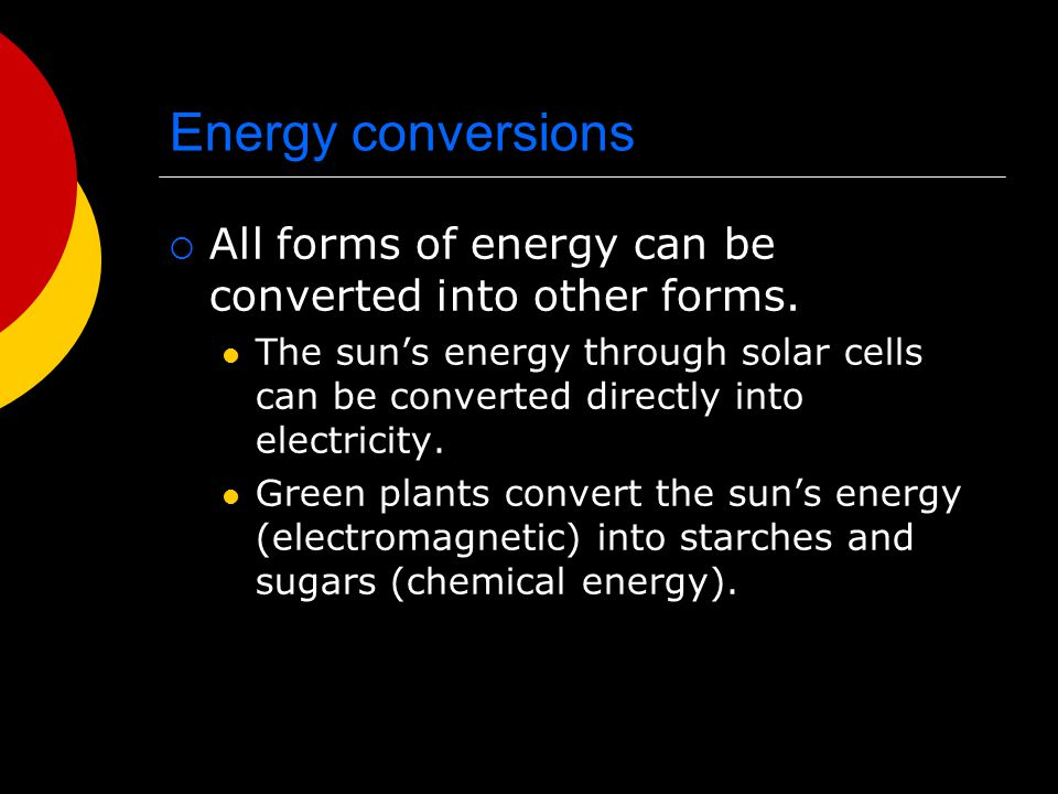 Energy conversions All forms of energy can be converted into other forms.