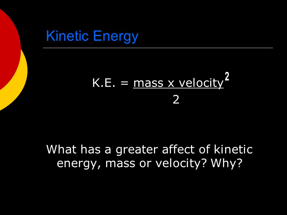 Kinetic Energy K.E. = mass x velocity 2