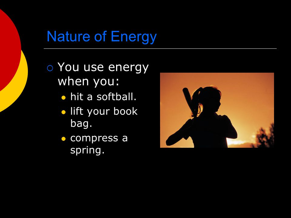 Nature of Energy You use energy when you: hit a softball.