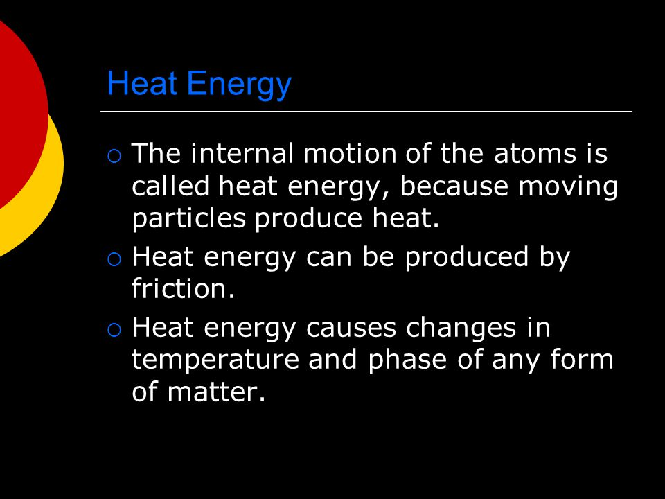Heat Energy The internal motion of the atoms is called heat energy, because moving particles produce heat.