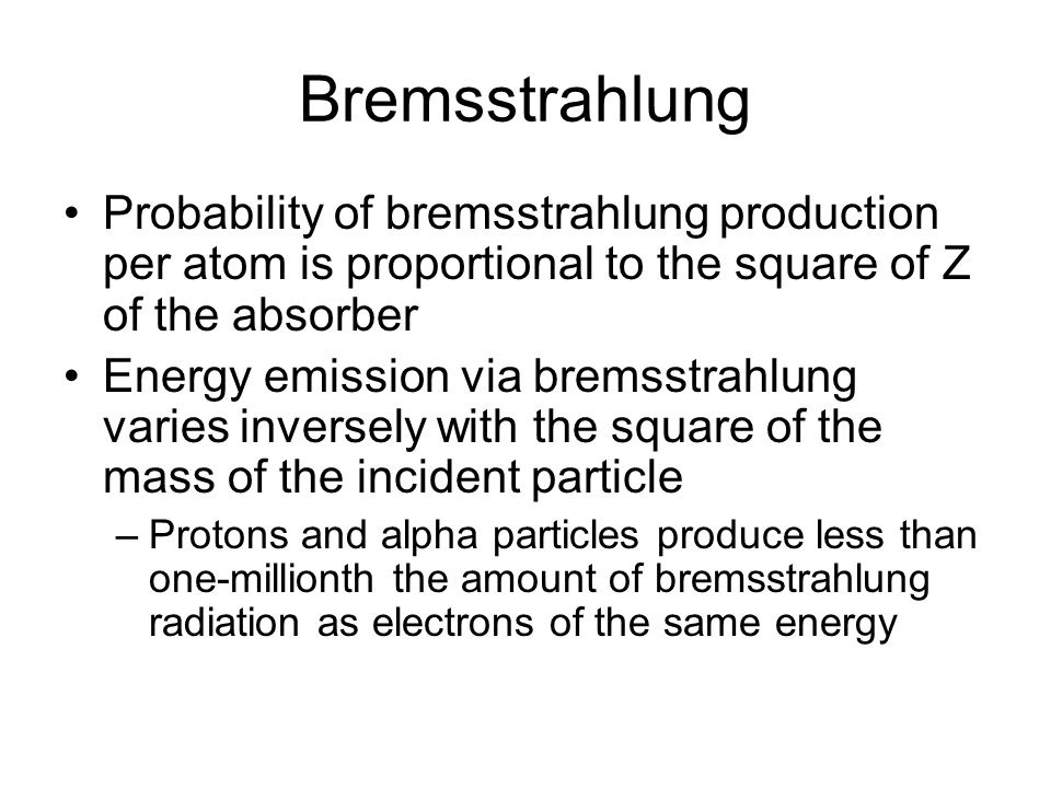Bremsstrahlung Probability of bremsstrahlung production per atom is proportional to the square of Z of the absorber.