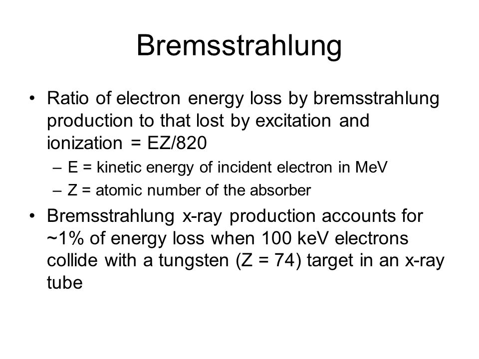 Bremsstrahlung Ratio of electron energy loss by bremsstrahlung production to that lost by excitation and ionization = EZ/820.